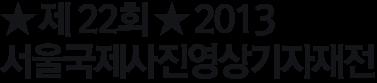 ★ 제 22회 ★ 2013  서울국제사진영상기자재전