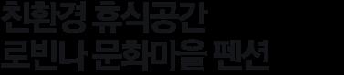 친환경 휴식공간 로빈나 문화마을 펜션